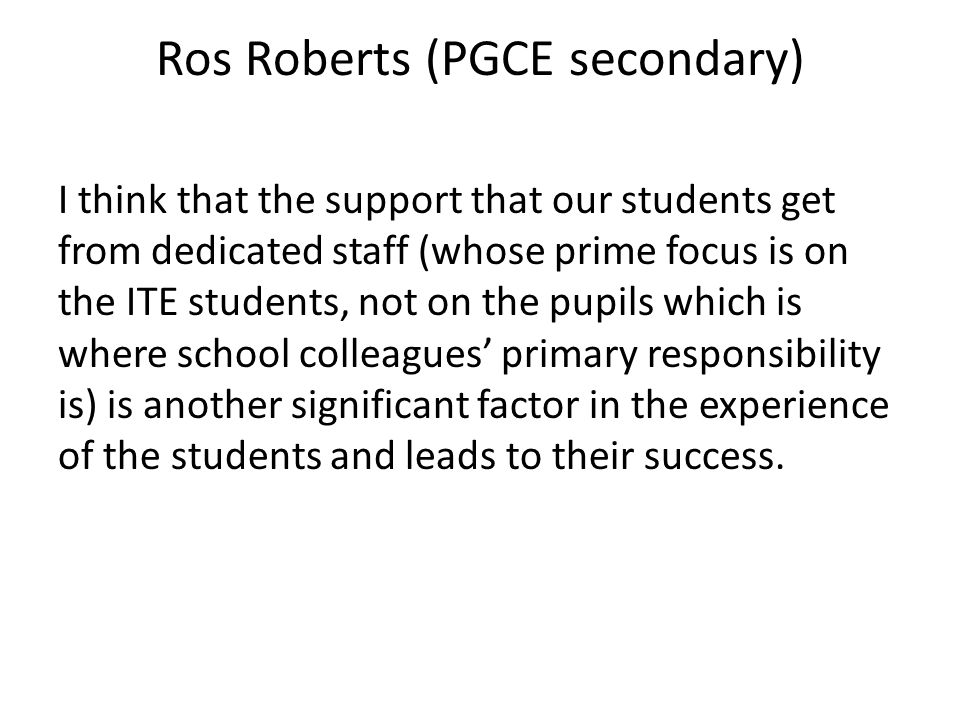 Ros Roberts (PGCE secondary) I think that the support that our students get from dedicated staff (whose prime focus is on the ITE students, not on the pupils which is where school colleagues primary responsibility is) is another significant factor in the experience of the students and leads to their success.
