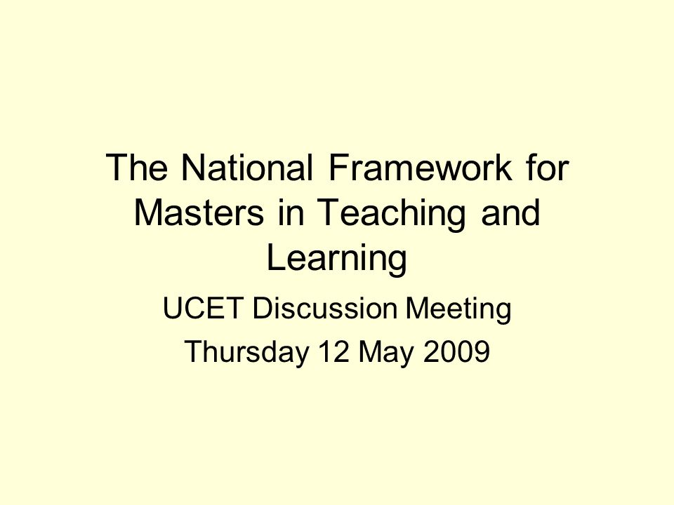 The National Framework for Masters in Teaching and Learning UCET Discussion Meeting Thursday 12 May 2009