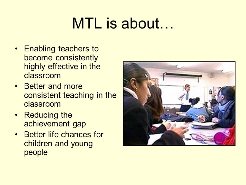 MTL is about… Enabling teachers to become consistently highly effective in the classroom Better and more consistent teaching in the classroom Reducing the achievement gap Better life chances for children and young people