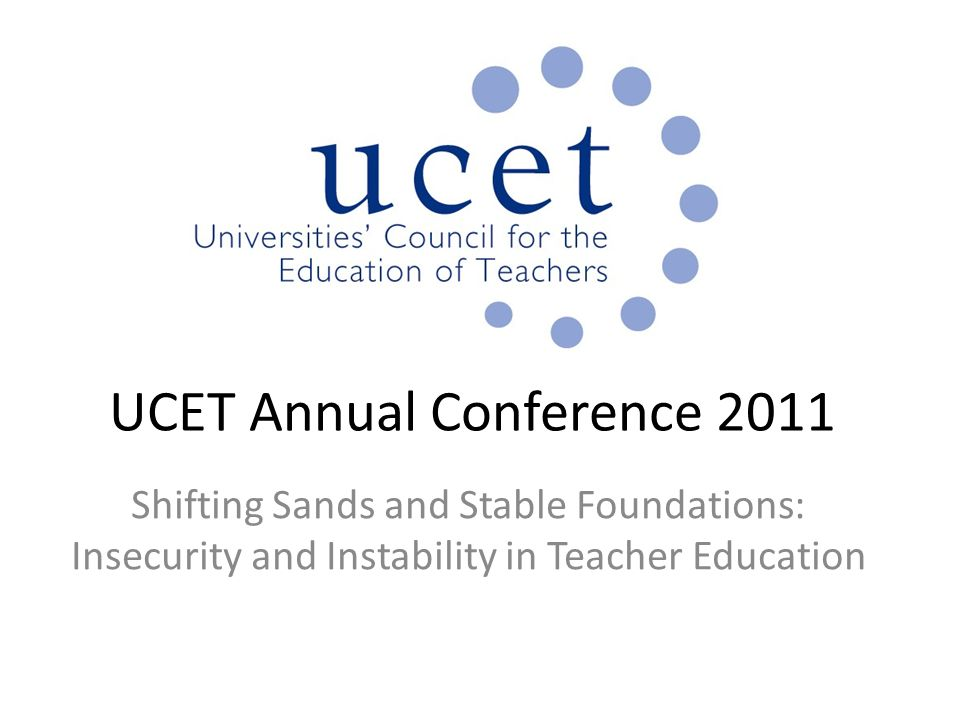 UCET Annual Conference 2011 Shifting Sands and Stable Foundations: Insecurity and Instability in Teacher Education