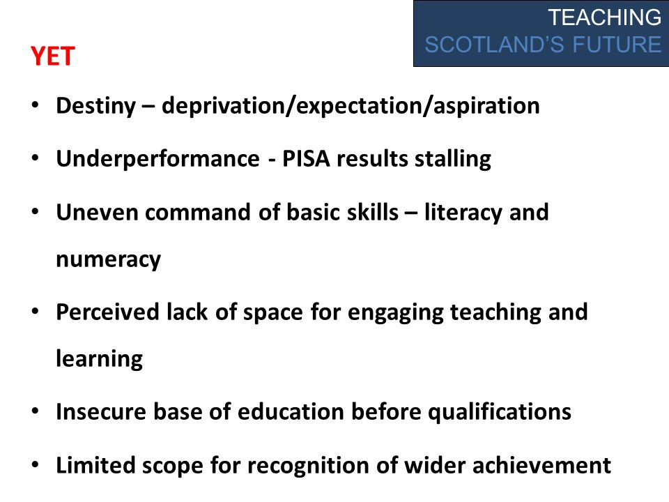 YET Destiny – deprivation/expectation/aspiration Underperformance - PISA results stalling Uneven command of basic skills – literacy and numeracy Perceived lack of space for engaging teaching and learning Insecure base of education before qualifications Limited scope for recognition of wider achievement TEACHING SCOTLANDS FUTURE