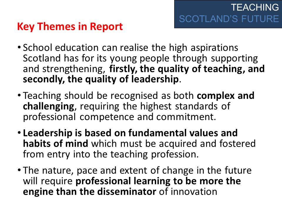 Key Themes in Report School education can realise the high aspirations Scotland has for its young people through supporting and strengthening, firstly, the quality of teaching, and secondly, the quality of leadership.