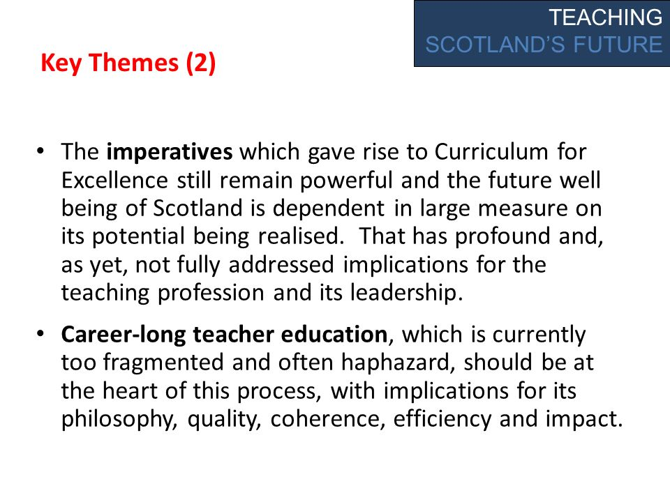 Key Themes (2) The imperatives which gave rise to Curriculum for Excellence still remain powerful and the future well being of Scotland is dependent in large measure on its potential being realised.