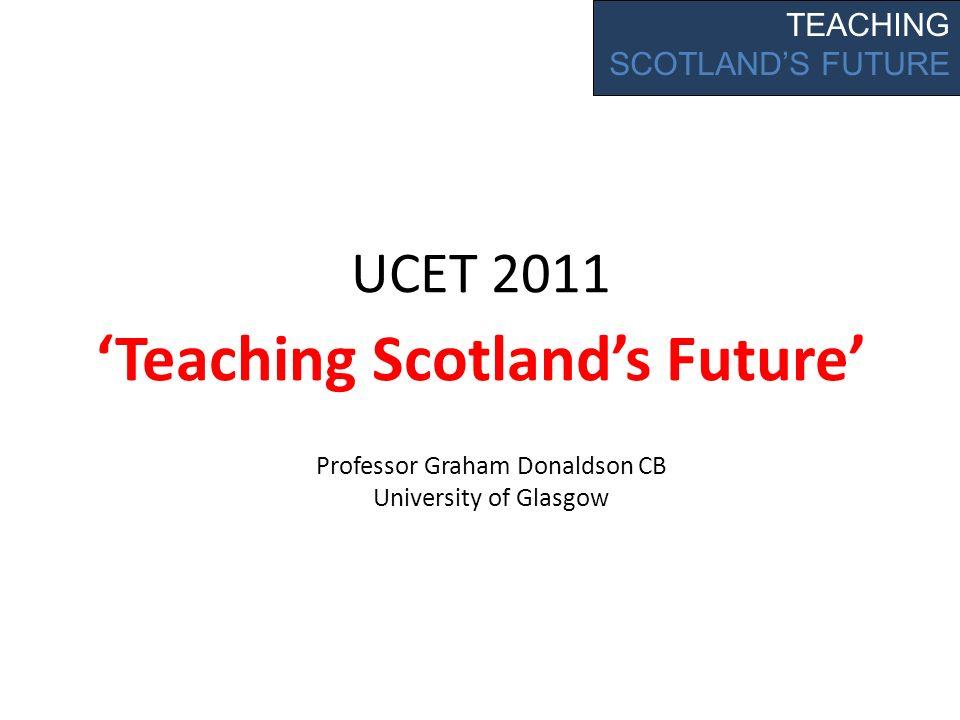 UCET 2011 Teaching Scotlands Future TEACHING SCOTLANDS FUTURE Professor Graham Donaldson CB University of Glasgow