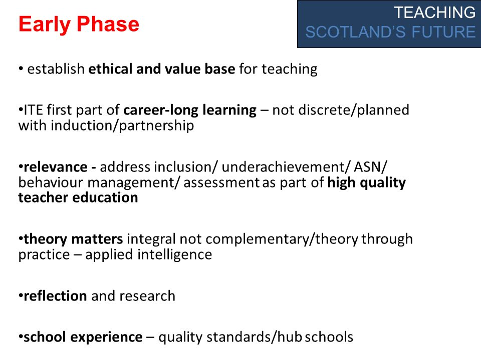 Early Phase establish ethical and value base for teaching ITE first part of career-long learning – not discrete/planned with induction/partnership relevance - address inclusion/ underachievement/ ASN/ behaviour management/ assessment as part of high quality teacher education theory matters integral not complementary/theory through practice – applied intelligence reflection and research school experience – quality standards/hub schools TEACHING SCOTLANDS FUTURE