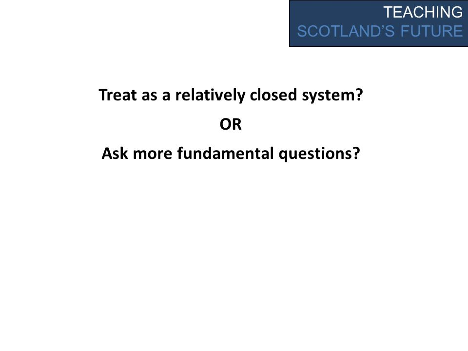 Treat as a relatively closed system OR Ask more fundamental questions TEACHING SCOTLANDS FUTURE