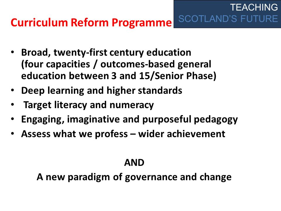 Curriculum Reform Programme Broad, twenty-first century education (four capacities / outcomes-based general education between 3 and 15/Senior Phase) Deep learning and higher standards Target literacy and numeracy Engaging, imaginative and purposeful pedagogy Assess what we profess – wider achievement AND A new paradigm of governance and change TEACHING SCOTLANDS FUTURE