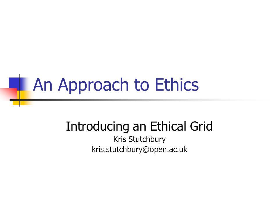 An Approach to Ethics Introducing an Ethical Grid Kris Stutchbury kris.stutchbury@open.ac.uk