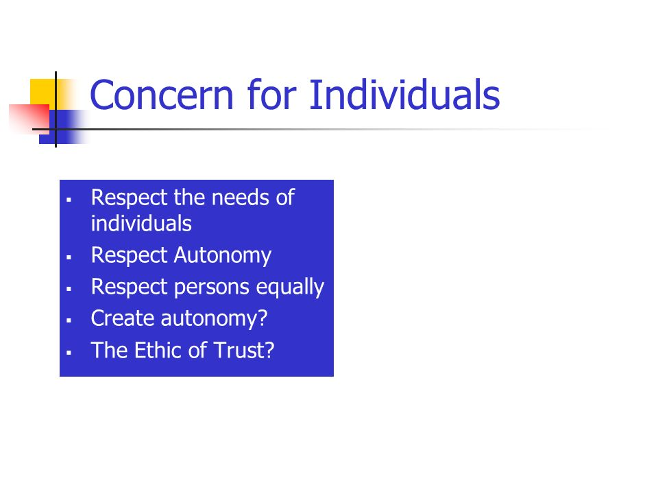 Concern for Individuals Respect the needs of individuals Respect Autonomy Respect persons equally Create autonomy? The Ethic of Trust?