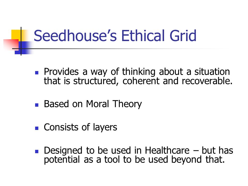 Seedhouses Ethical Grid Provides a way of thinking about a situation that is structured, coherent and recoverable. Based on Moral Theory Consists of l