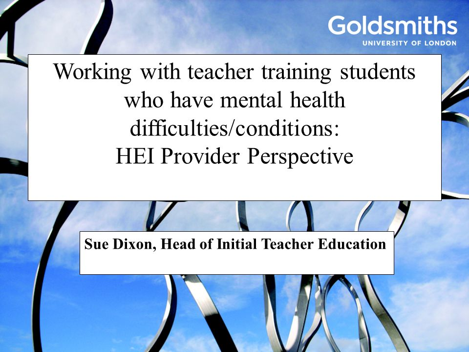 Working with teacher training students who have mental health difficulties/conditions: HEI Provider Perspective Sue Dixon, Head of Initial Teacher Edu