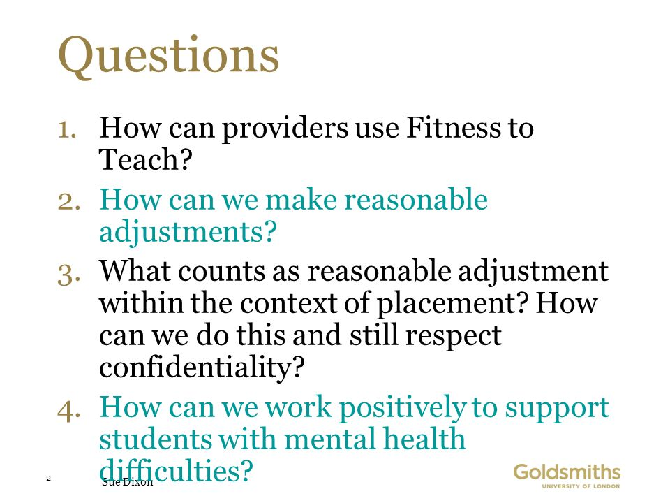 Sue Dixon 2 Questions 1.How can providers use Fitness to Teach? 2.How can we make reasonable adjustments? 3.What counts as reasonable adjustment withi