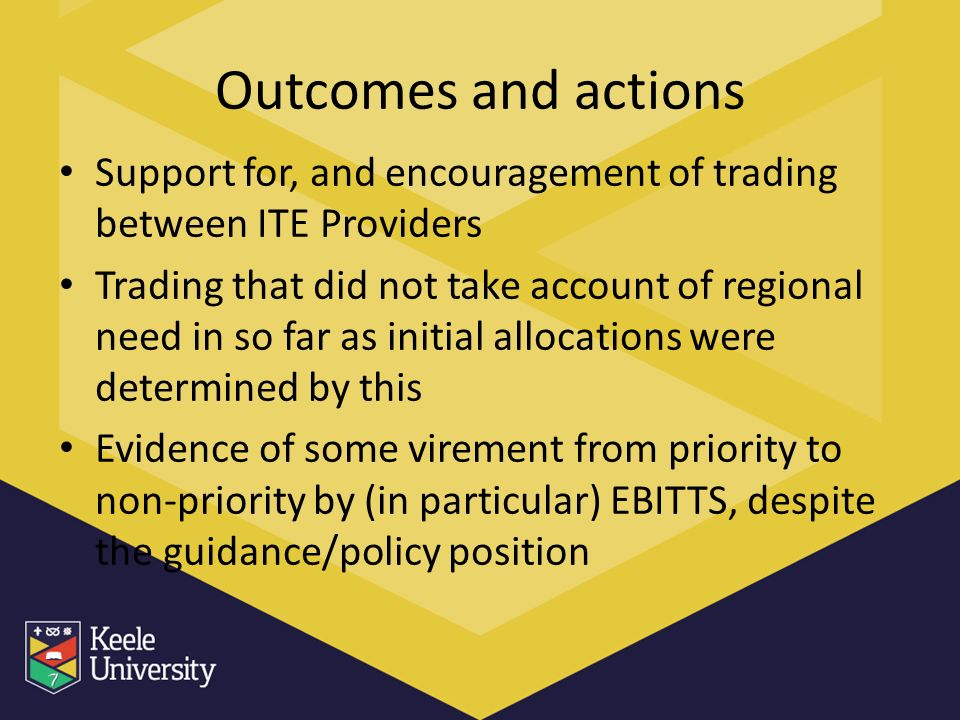 Outcomes and actions Support for, and encouragement of trading between ITE Providers Trading that did not take account of regional need in so far as initial allocations were determined by this Evidence of some virement from priority to non-priority by (in particular) EBITTS, despite the guidance/policy position