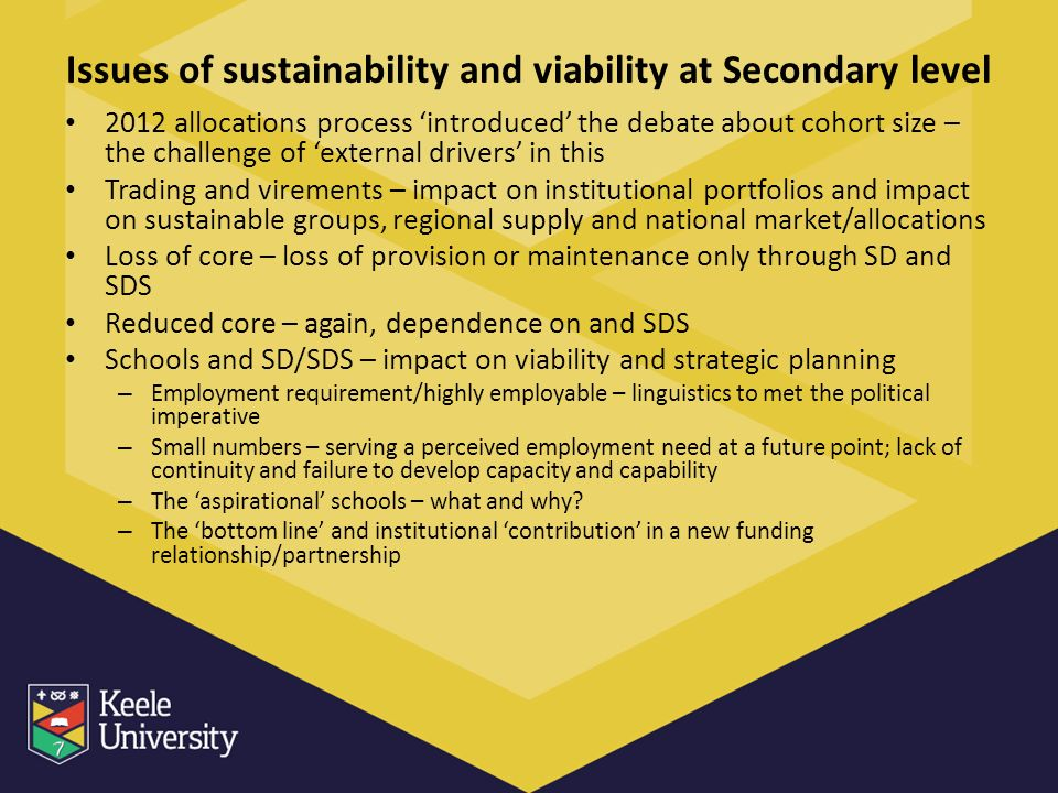 Issues of sustainability and viability at Secondary level 2012 allocations process introduced the debate about cohort size – the challenge of external drivers in this Trading and virements – impact on institutional portfolios and impact on sustainable groups, regional supply and national market/allocations Loss of core – loss of provision or maintenance only through SD and SDS Reduced core – again, dependence on and SDS Schools and SD/SDS – impact on viability and strategic planning – Employment requirement/highly employable – linguistics to met the political imperative – Small numbers – serving a perceived employment need at a future point; lack of continuity and failure to develop capacity and capability – The aspirational schools – what and why.
