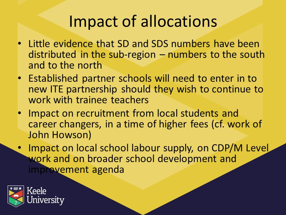 Impact of allocations Little evidence that SD and SDS numbers have been distributed in the sub-region – numbers to the south and to the north Established partner schools will need to enter in to new ITE partnership should they wish to continue to work with trainee teachers Impact on recruitment from local students and career changers, in a time of higher fees (cf.