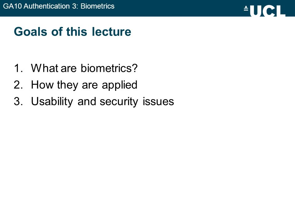 GA10 Authentication 3: Biometrics Goals of this lecture 1.What are biometrics? 2.How they are applied 3.Usability and security issues
