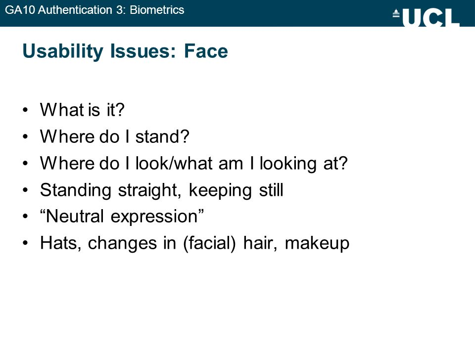 GA10 Authentication 3: Biometrics Usability Issues: Face What is it? Where do I stand? Where do I look/what am I looking at? Standing straight, keepin