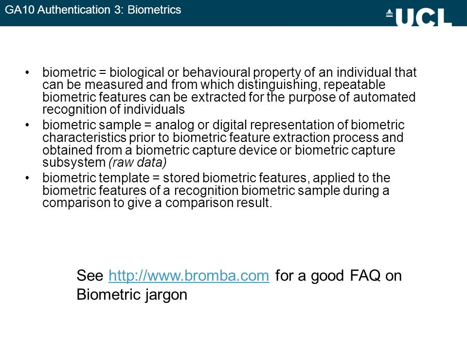 GA10 Authentication 3: Biometrics Some basics Enrolment = capture of biometric feature and generation of biometric sample and/or template Full images or templates –templates are more efficient –Images can be used to reverse- id/create new templates Verification using ID + biometric, or identification (biometric compared to database