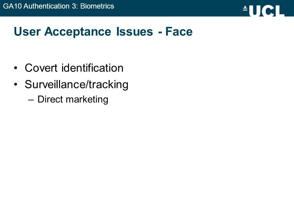 GA10 Authentication 3: Biometrics User Acceptance Issues - Face Covert identification Surveillance/tracking –Direct marketing