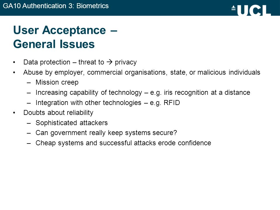 GA10 Authentication 3: Biometrics User Acceptance – General Issues Data protection – threat to privacy Abuse by employer, commercial organisations, st