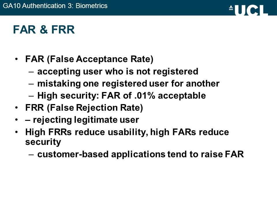 GA10 Authentication 3: Biometrics FAR & FRR FAR (False Acceptance Rate) –accepting user who is not registered –mistaking one registered user for anoth