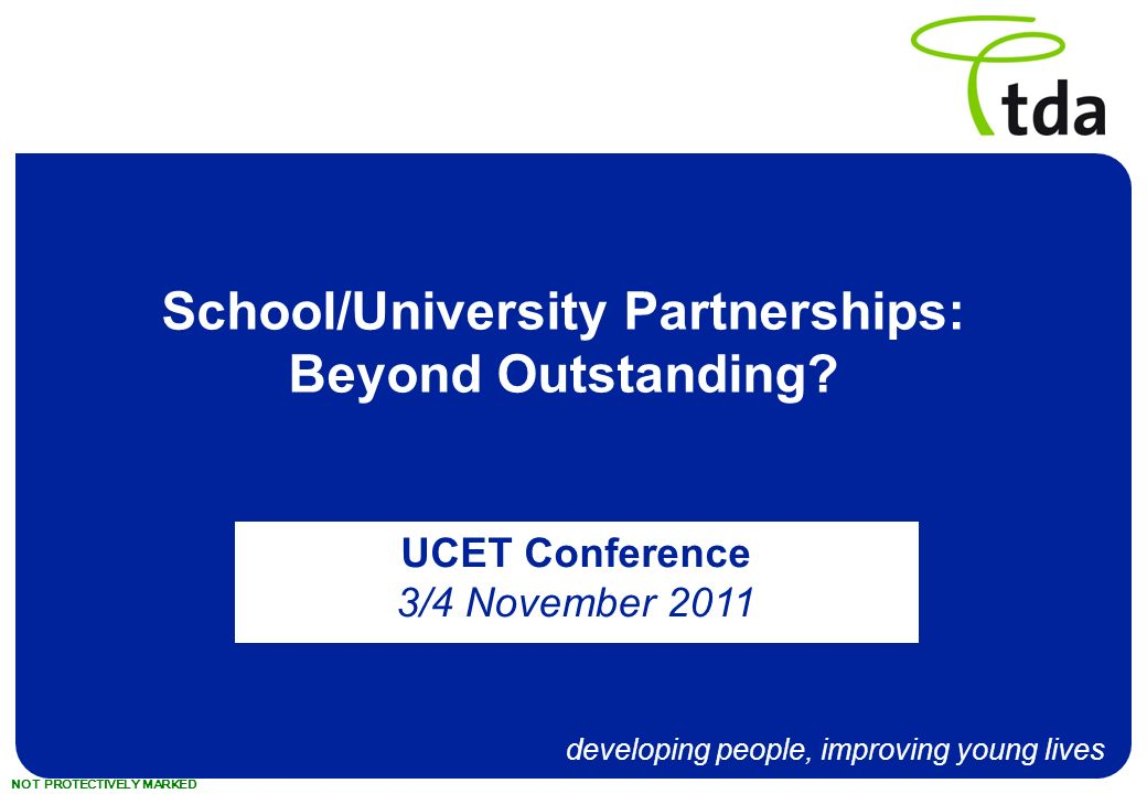 developing people, improving young lives NOT PROTECTIVELY MARKED School/University Partnerships: Beyond Outstanding.