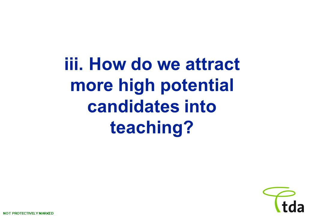 NOT PROTECTIVELY MARKED iii. How do we attract more high potential candidates into teaching?