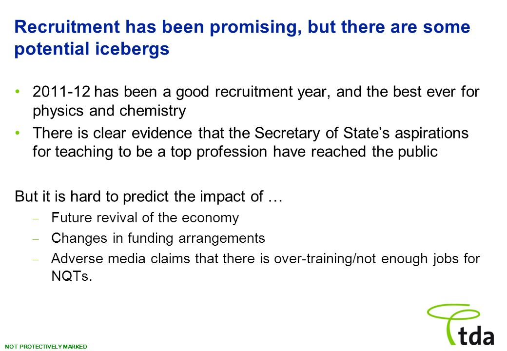 NOT PROTECTIVELY MARKED Recruitment has been promising, but there are some potential icebergs 2011-12 has been a good recruitment year, and the best ever for physics and chemistry There is clear evidence that the Secretary of States aspirations for teaching to be a top profession have reached the public But it is hard to predict the impact of … – Future revival of the economy – Changes in funding arrangements – Adverse media claims that there is over-training/not enough jobs for NQTs.