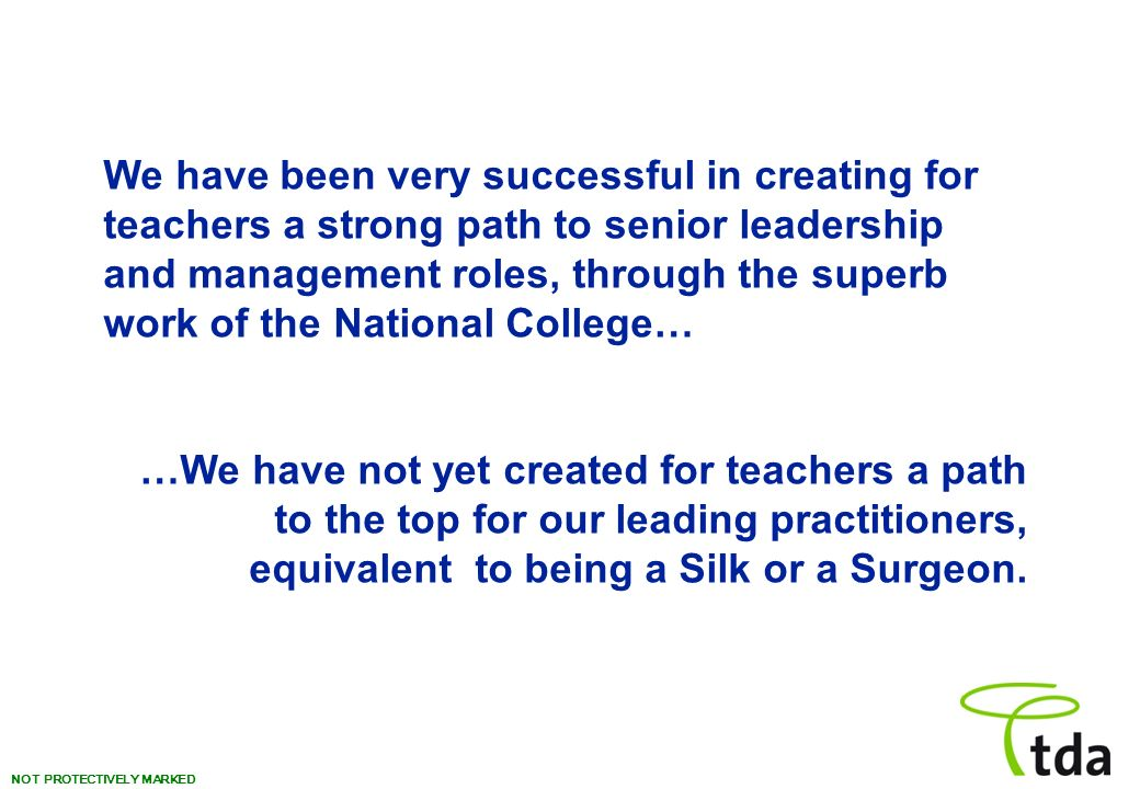 NOT PROTECTIVELY MARKED We have been very successful in creating for teachers a strong path to senior leadership and management roles, through the superb work of the National College… …We have not yet created for teachers a path to the top for our leading practitioners, equivalent to being a Silk or a Surgeon.