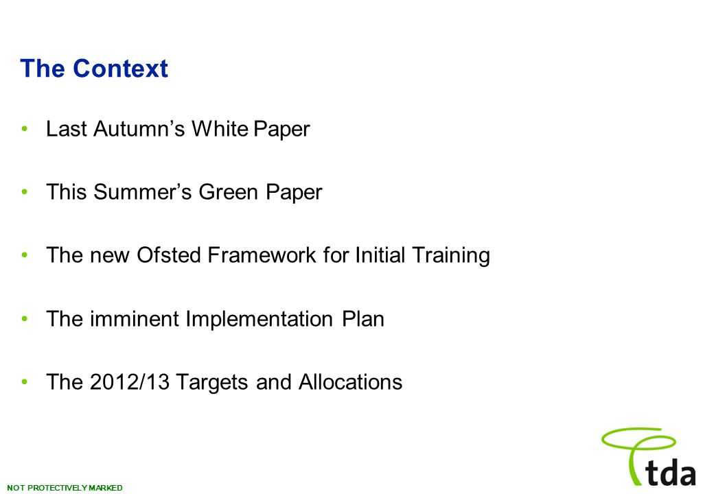 NOT PROTECTIVELY MARKED The Context Last Autumns White Paper This Summers Green Paper The new Ofsted Framework for Initial Training The imminent Implementation Plan The 2012/13 Targets and Allocations