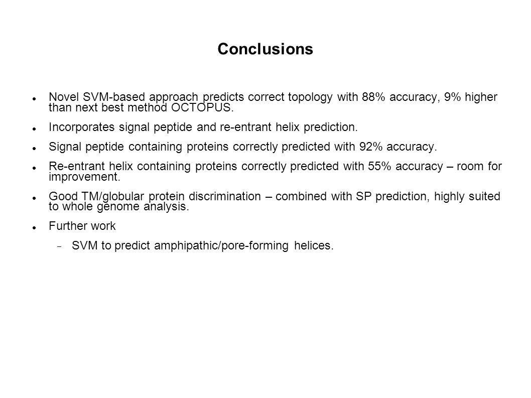 Conclusions Novel SVM-based approach predicts correct topology with 88% accuracy, 9% higher than next best method OCTOPUS.