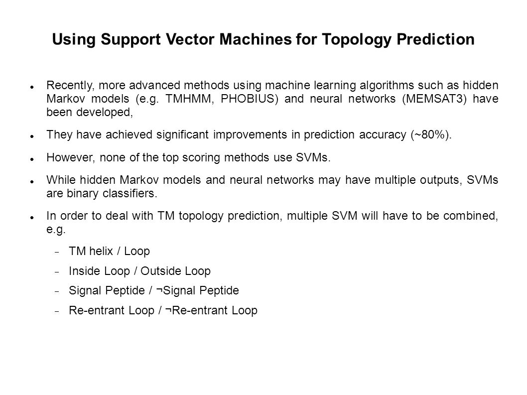 Using Support Vector Machines for Topology Prediction Recently, more advanced methods using machine learning algorithms such as hidden Markov models (e.g.