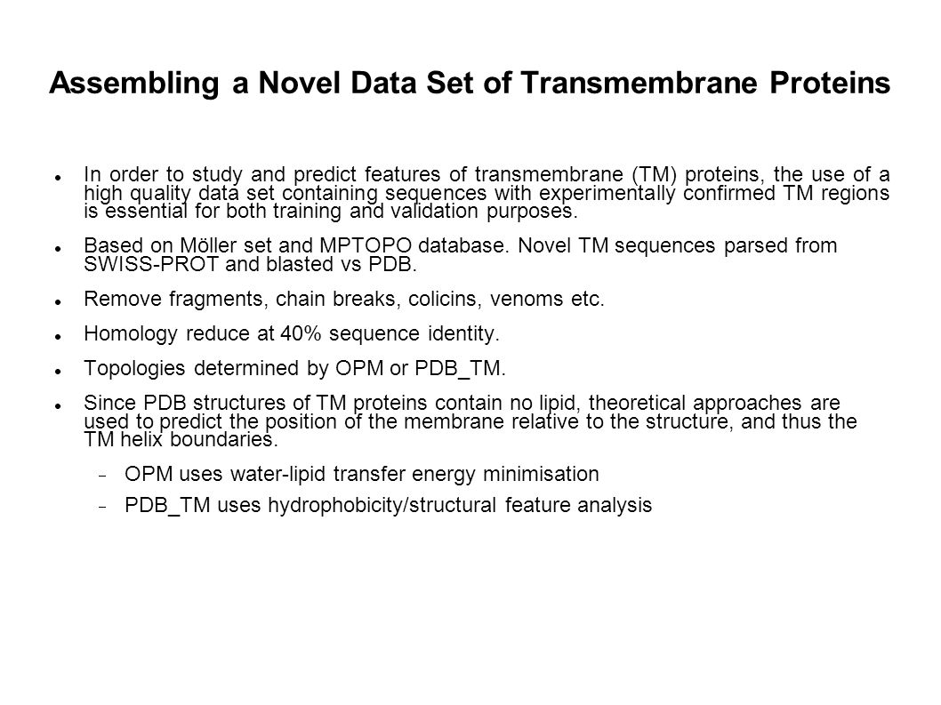 Assembling a Novel Data Set of Transmembrane Proteins In order to study and predict features of transmembrane (TM) proteins, the use of a high quality data set containing sequences with experimentally confirmed TM regions is essential for both training and validation purposes.
