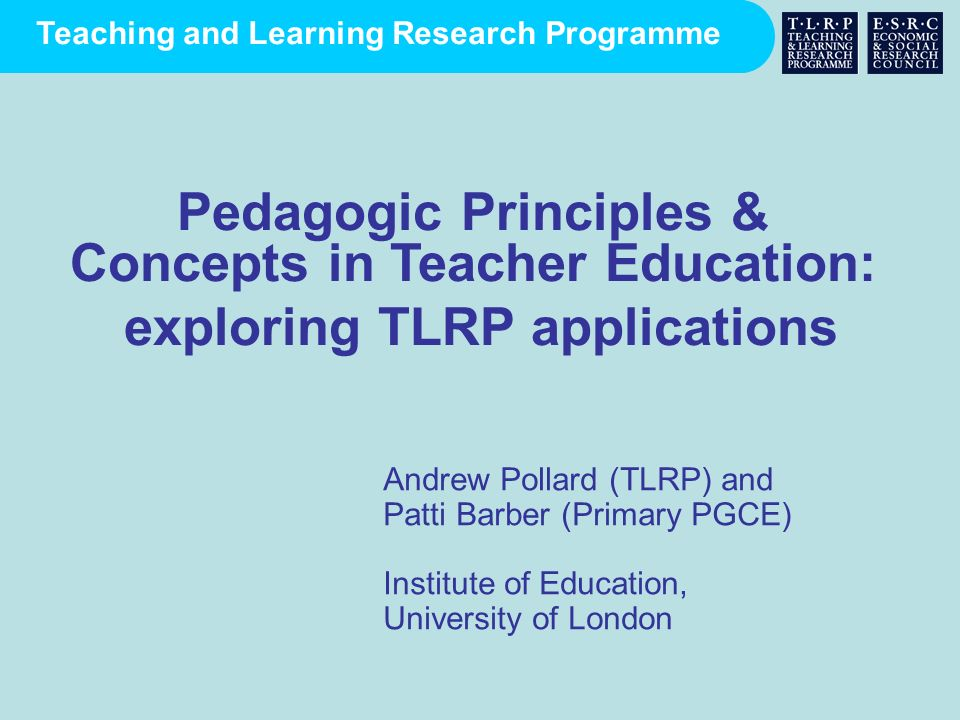 Teaching and Learning Research Programme Andrew Pollard (TLRP) and Patti Barber (Primary PGCE) Institute of Education, University of London Pedagogic