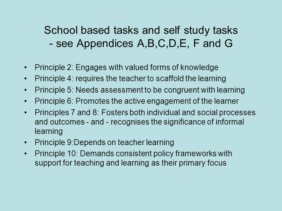 School based tasks and self study tasks - see Appendices A,B,C,D,E, F and G Principle 2: Engages with valued forms of knowledge Principle 4: requires