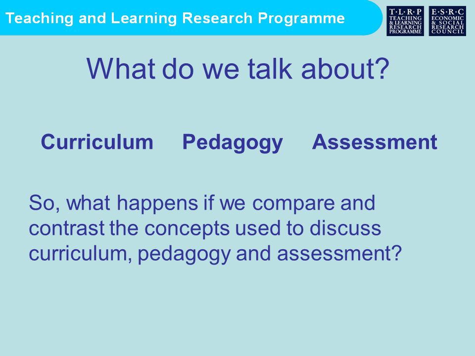 What do we talk about? Curriculum Pedagogy Assessment So, what happens if we compare and contrast the concepts used to discuss curriculum, pedagogy an
