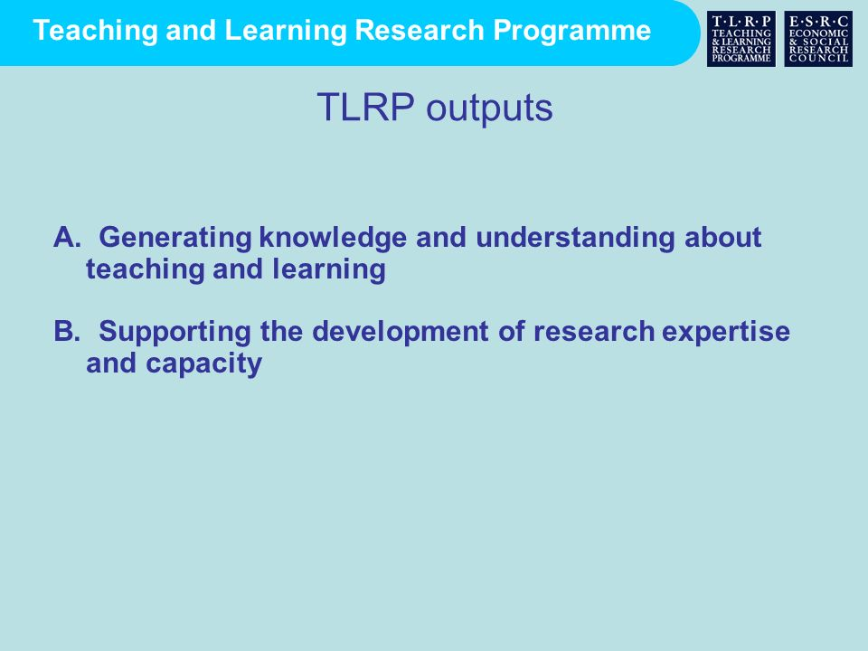 Teaching and Learning Research Programme TLRP outputs A. Generating knowledge and understanding about teaching and learning B. Supporting the developm