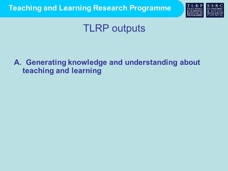Teaching and Learning Research Programme The work and resources of TLRP A.