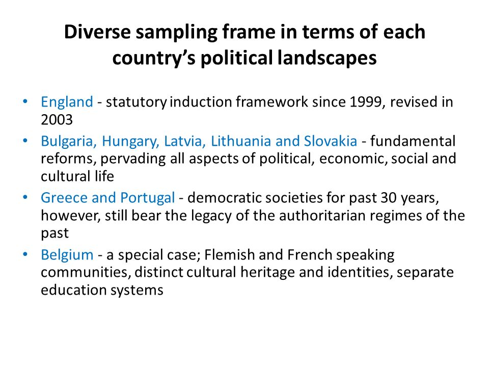 Diverse sampling frame in terms of each countrys political landscapes England - statutory induction framework since 1999, revised in 2003 Bulgaria, Hungary, Latvia, Lithuania and Slovakia - fundamental reforms, pervading all aspects of political, economic, social and cultural life Greece and Portugal - democratic societies for past 30 years, however, still bear the legacy of the authoritarian regimes of the past Belgium - a special case; Flemish and French speaking communities, distinct cultural heritage and identities, separate education systems