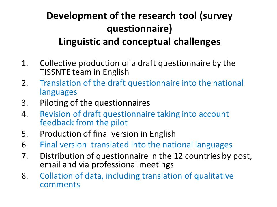 Development of the research tool (survey questionnaire) Linguistic and conceptual challenges 1.Collective production of a draft questionnaire by the TISSNTE team in English 2.Translation of the draft questionnaire into the national languages 3.Piloting of the questionnaires 4.Revision of draft questionnaire taking into account feedback from the pilot 5.Production of final version in English 6.Final version translated into the national languages 7.Distribution of questionnaire in the 12 countries by post, email and via professional meetings 8.Collation of data, including translation of qualitative comments