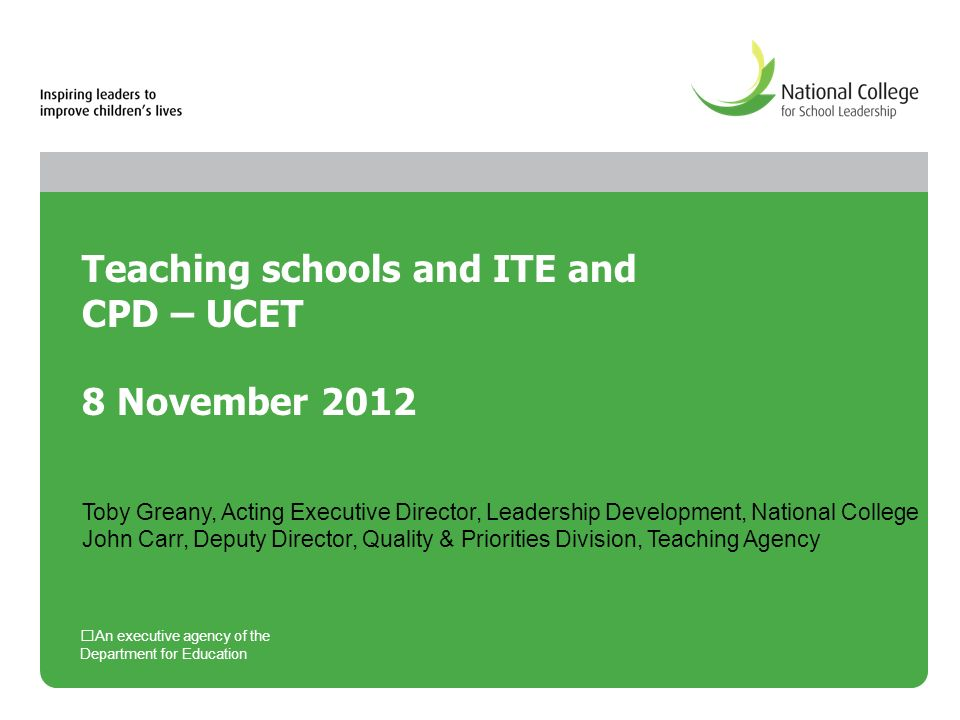 Teaching schools and ITE and CPD – UCET 8 November 2012 An executive agency of the Department for Education Toby Greany, Acting Executive Director, Leadership Development, National College John Carr, Deputy Director, Quality & Priorities Division, Teaching Agency