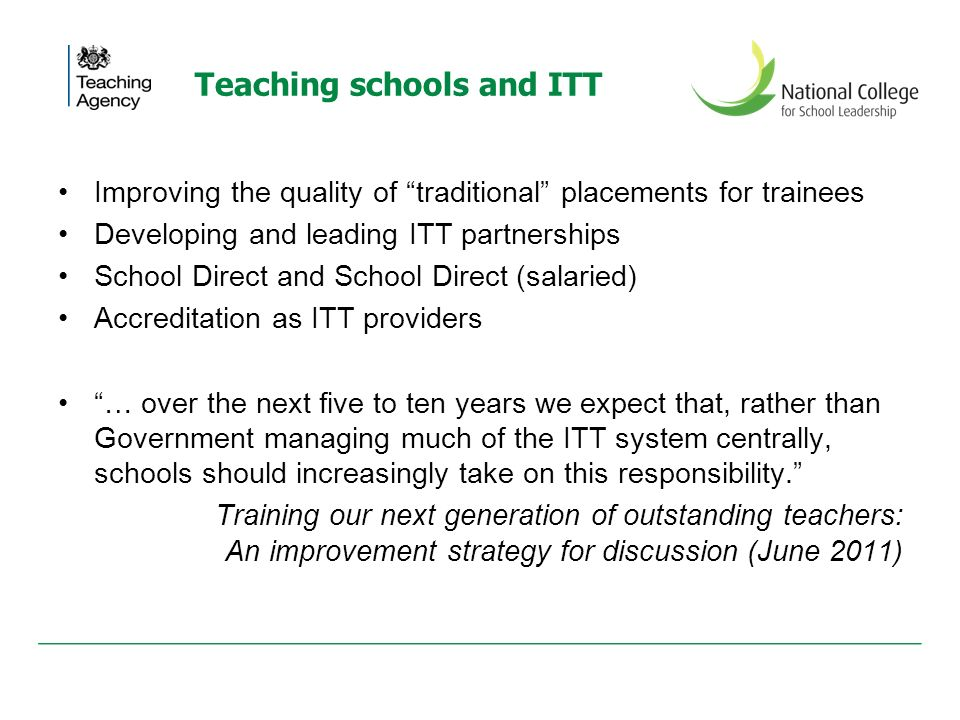 Teaching schools and ITT Improving the quality of traditional placements for trainees Developing and leading ITT partnerships School Direct and School Direct (salaried) Accreditation as ITT providers … over the next five to ten years we expect that, rather than Government managing much of the ITT system centrally, schools should increasingly take on this responsibility.