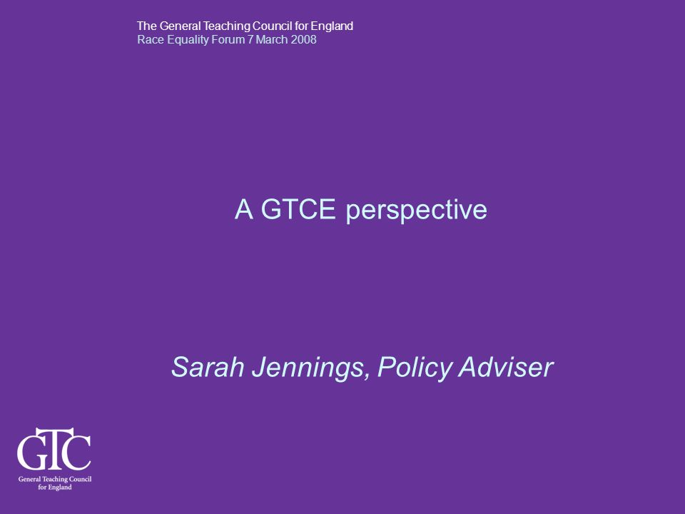 The General Teaching Council for England Race Equality Forum 7 March 2008 A GTCE perspective Sarah Jennings, Policy Adviser