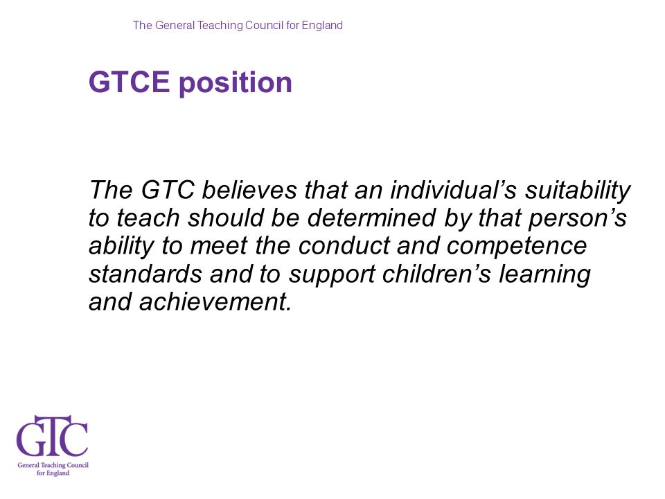 The General Teaching Council for England GTCE position The GTC believes that an individuals suitability to teach should be determined by that persons