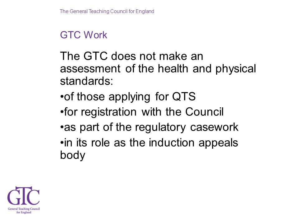 The General Teaching Council for England GTC Work The GTC does not make an assessment of the health and physical standards: of those applying for QTS