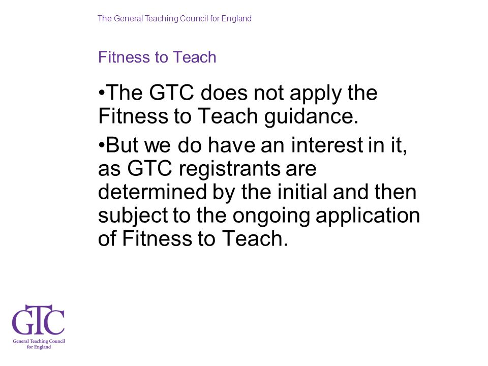 The General Teaching Council for England Fitness to Teach The GTC does not apply the Fitness to Teach guidance. But we do have an interest in it, as G