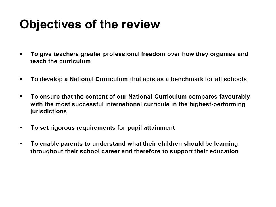 Objectives of the review To give teachers greater professional freedom over how they organise and teach the curriculum To develop a National Curriculum that acts as a benchmark for all schools To ensure that the content of our National Curriculum compares favourably with the most successful international curricula in the highest-performing jurisdictions To set rigorous requirements for pupil attainment To enable parents to understand what their children should be learning throughout their school career and therefore to support their education