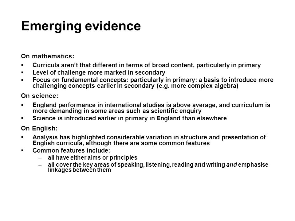 Emerging evidence On mathematics: Curricula arent that different in terms of broad content, particularly in primary Level of challenge more marked in secondary Focus on fundamental concepts: particularly in primary: a basis to introduce more challenging concepts earlier in secondary (e.g.