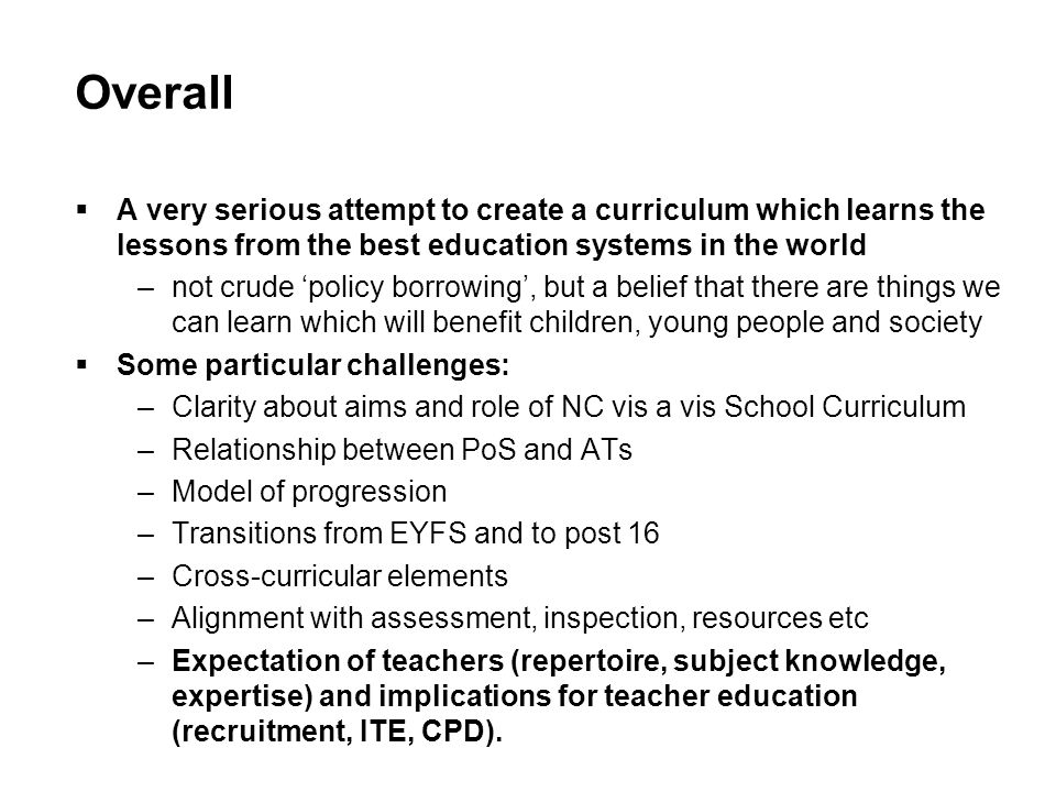 Overall A very serious attempt to create a curriculum which learns the lessons from the best education systems in the world –not crude policy borrowing, but a belief that there are things we can learn which will benefit children, young people and society Some particular challenges: –Clarity about aims and role of NC vis a vis School Curriculum –Relationship between PoS and ATs –Model of progression –Transitions from EYFS and to post 16 –Cross-curricular elements –Alignment with assessment, inspection, resources etc –Expectation of teachers (repertoire, subject knowledge, expertise) and implications for teacher education (recruitment, ITE, CPD).
