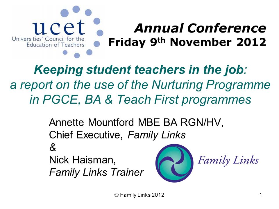 © Family Links 20121 Keeping student teachers in the job: a report on the use of the Nurturing Programme in PGCE, BA & Teach First programmes Annette Mountford MBE BA RGN/HV, Chief Executive, Family Links & Nick Haisman, Family Links Trainer Annual Conference Friday 9 th November 2012